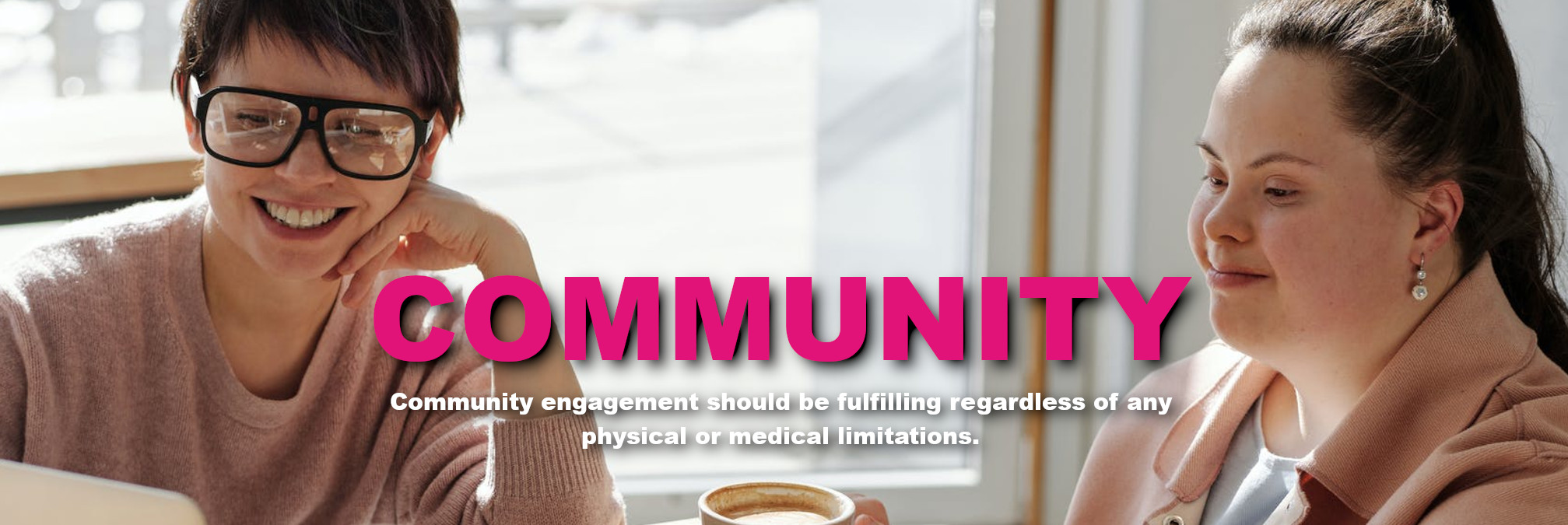 Community - Community engagement should be fulfilling regardless of any physical or medical limitations.