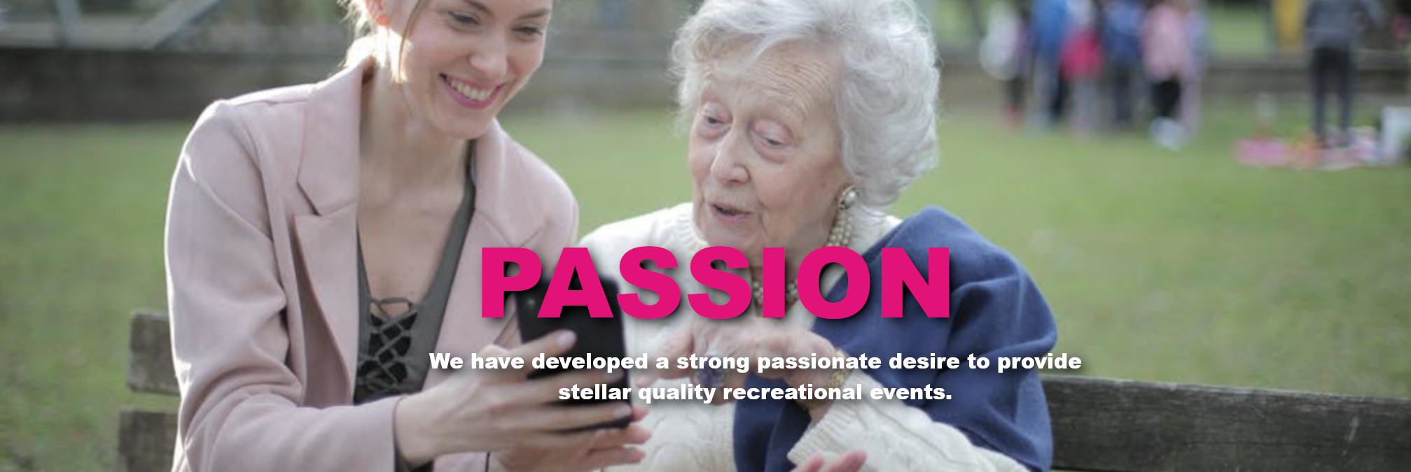 Passion - We have developed a strong passionate desire to provide stellar quality recreational events.