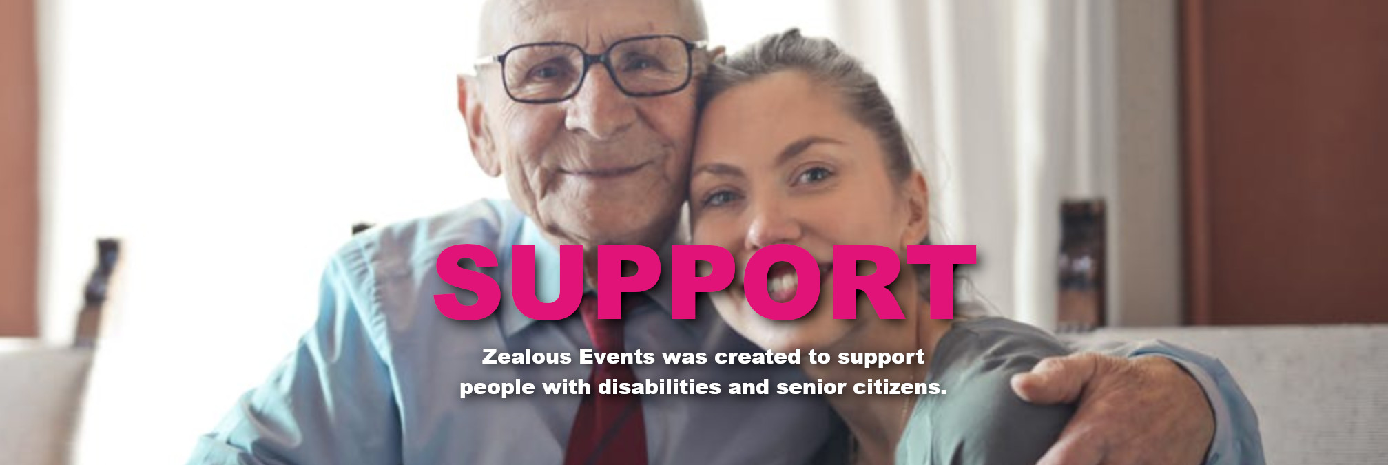Support - Zealous Events was created to support people with disabilities and senior citizens.